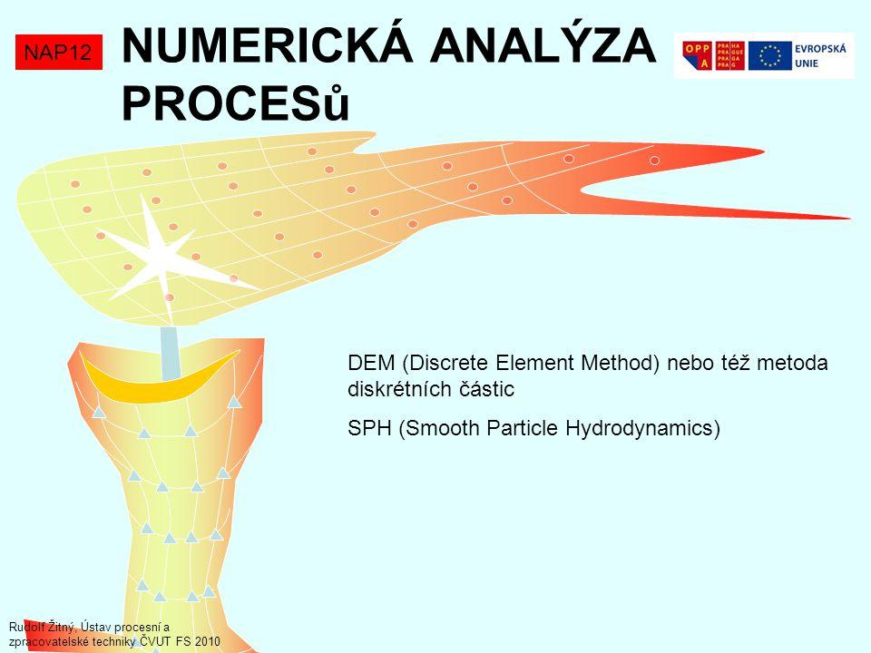 NUMERICKÁ ANALÝZA PROCESů NAP12 DEM (Discrete Element Method) nebo též metoda diskrétních částic SPH (Smooth Particle Hydrodynamics) Rudolf Žitný, Ústav procesní a zpracovatelské techniky ČVUT FS 2010