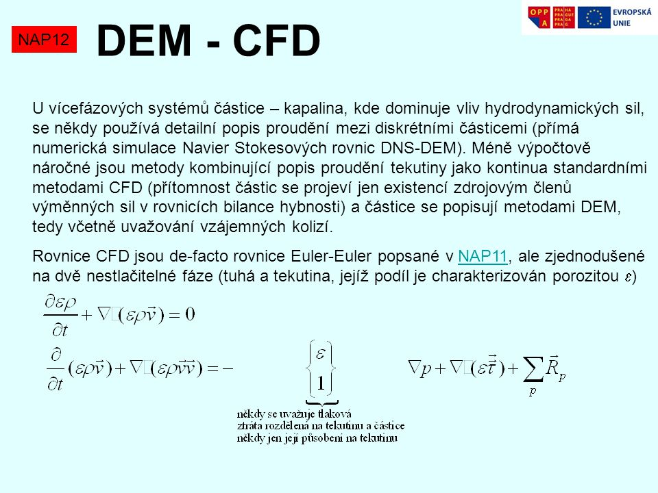 NAP12 DEM - CFD U vícefázových systémů částice – kapalina, kde dominuje vliv hydrodynamických sil, se někdy používá detailní popis proudění mezi diskrétními částicemi (přímá numerická simulace Navier Stokesových rovnic DNS-DEM).