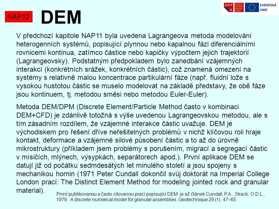 NAP12 DEM V předchozí kapitole NAP11 byla uvedena Lagrangeova metoda modelování heterogenních systémů, popisující plynnou nebo kapalnou fázi diferenciálními rovnicemi kontinua, zatímco částice nebo kapičky výpočtem jejich trajektorií (Lagrangeovsky).