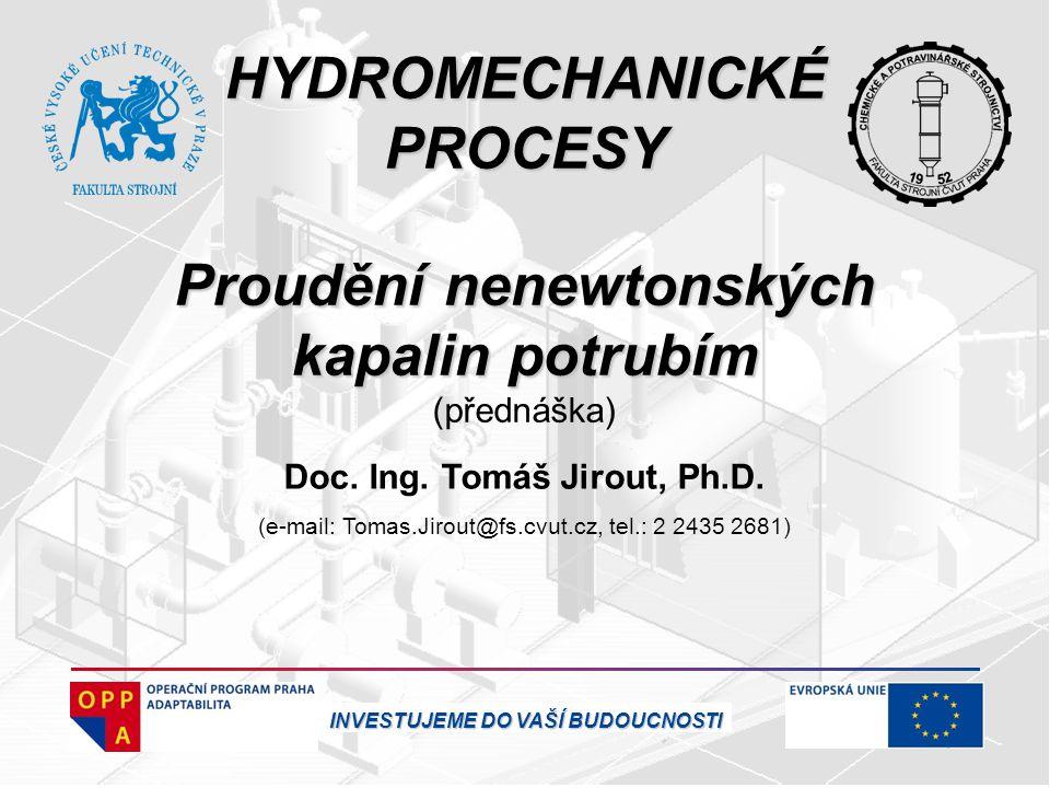HYDROMECHANICKÉ PROCESY Proudění nenewtonských kapalin potrubím (přednáška) Doc. Ing. Tomáš Jirout, Ph.D. (e-mail: Tomas.Jirout@fs.cvut.cz, tel.: 2 24