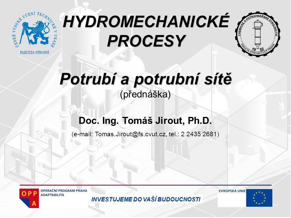 HYDROMECHANICKÉ PROCESY Potrubí a potrubní sítě (přednáška) Doc. Ing. Tomáš Jirout, Ph.D. (e-mail: Tomas.Jirout@fs.cvut.cz, tel.: 2 2435 2681) INVESTU