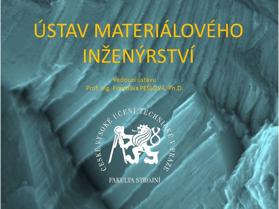 ÚSTAV MATERIÁLOVÉHO INŽENÝRSTVÍ Vedoucí ústavu Prof. Ing. Františka PEŠLOVÁ, Ph.D.