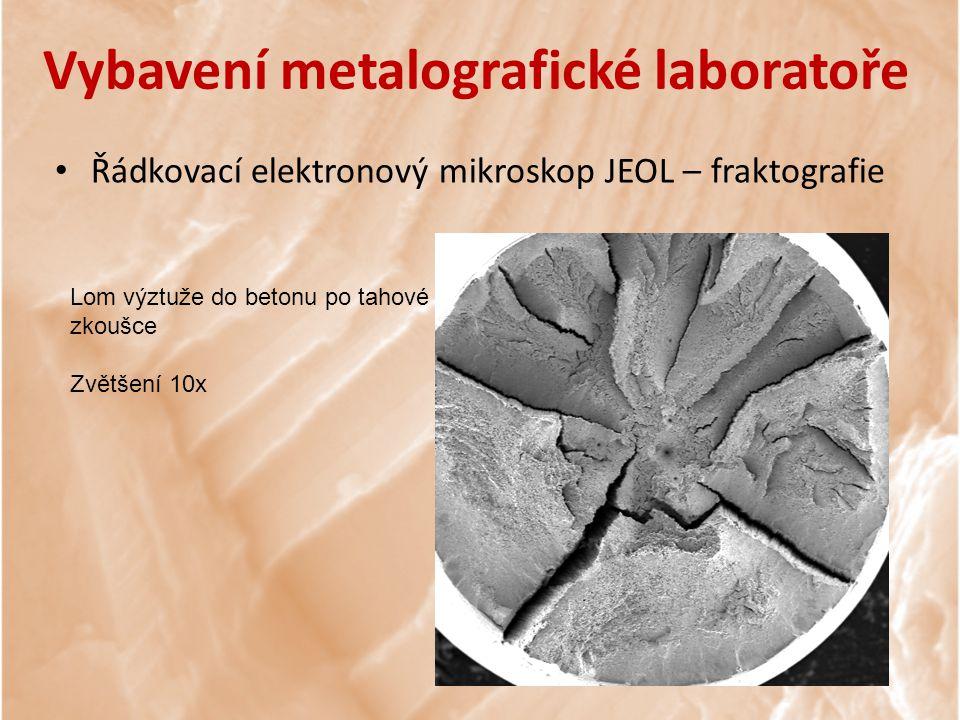 Lom výztuže do betonu po tahové zkoušce Zvětšení 10x Vybavení metalografické laboratoře Řádkovací elektronový mikroskop JEOL – fraktografie