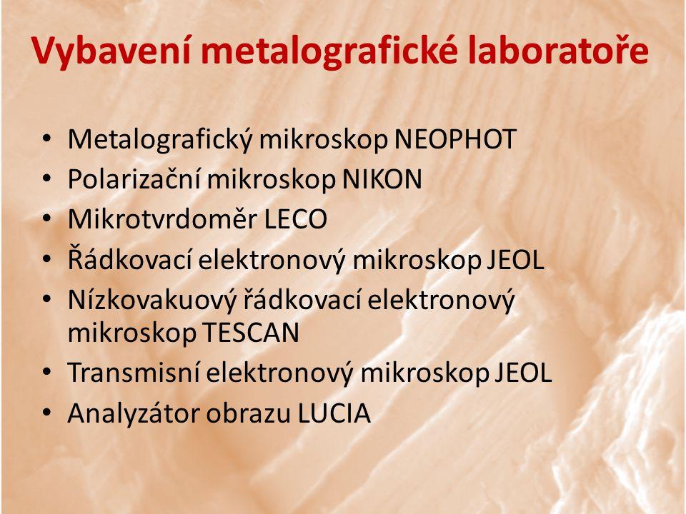 Vybavení metalografické laboratoře Metalografický mikroskop NEOPHOT Polarizační mikroskop NIKON Mikrotvrdoměr LECO Řádkovací elektronový mikroskop JEOL Nízkovakuový řádkovací elektronový mikroskop TESCAN Transmisní elektronový mikroskop JEOL Analyzátor obrazu LUCIA