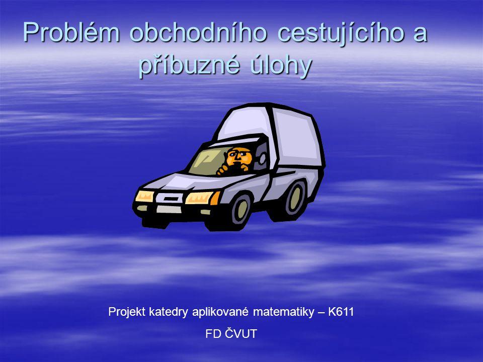 Problém obchodního cestujícího a příbuzné úlohy Projekt katedry aplikované matematiky – K611 FD ČVUT