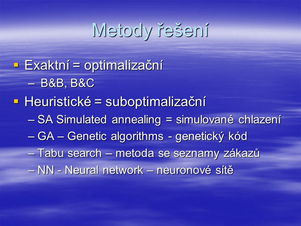 Metody řešení  Exaktní = optimalizační – B&B, B&C  Heuristické = suboptimalizační –SA Simulated annealing = simulované chlazení –GA – Genetic algorithms - genetický kód –Tabu search – metoda se seznamy zákazů –NN - Neural network – neuronové sítě