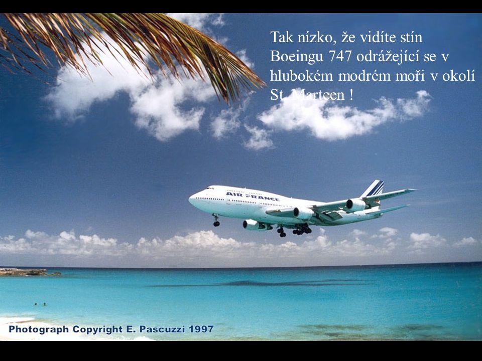 Tak nízko, že vidíte stín Boeingu 747 odrážející se v hlubokém modrém moři v okolí St. Marteen !