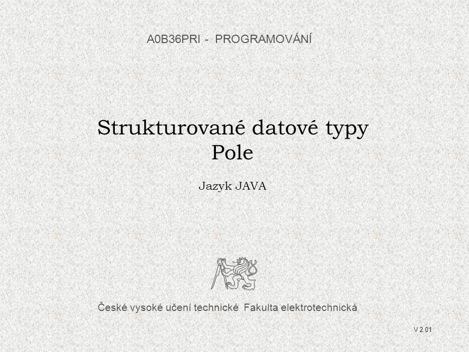 České vysoké učení technické Fakulta elektrotechnická Strukturované datové typy Pole Jazyk JAVA A0B36PRI - PROGRAMOVÁNÍ V 2.01