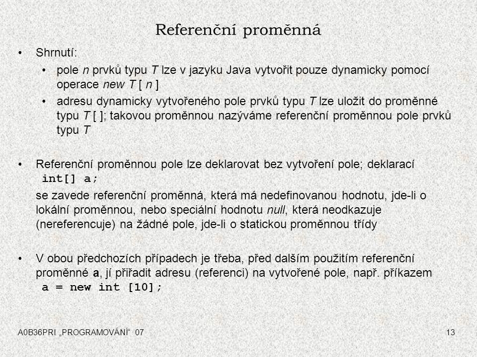 """A0B36PRI """"PROGRAMOVÁNÍ"""" 0713 Referenční proměnná Shrnutí: pole n prvků typu T lze v jazyku Java vytvořit pouze dynamicky pomocí operace new T [ n ] ad"""