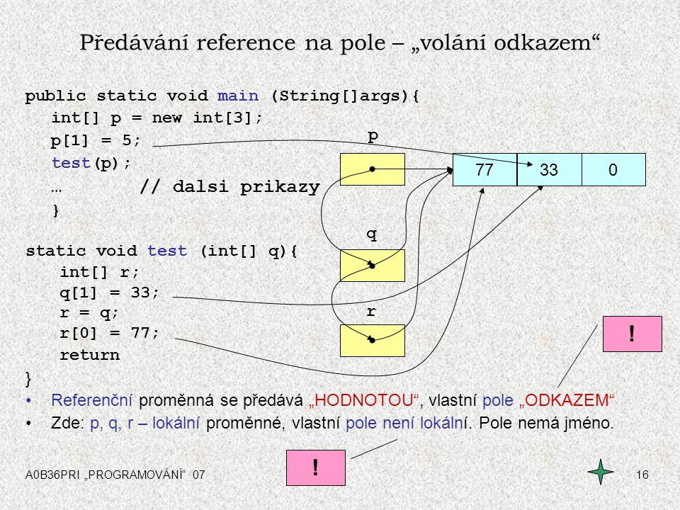"""A0B36PRI """"PROGRAMOVÁNÍ"""" 0716 0005 r q p Předávání reference na pole – """"volání odkazem"""" public static void main (String[]args){ int[] p = new int[3]; p"""