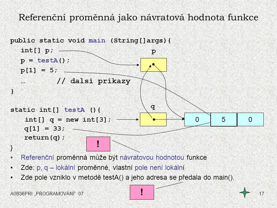 """A0B36PRI """"PROGRAMOVÁNÍ"""" 0717 000 q p Referenční proměnná jako návratová hodnota funkce public static void main (String[]args){ int[] p; p = testA(); p"""