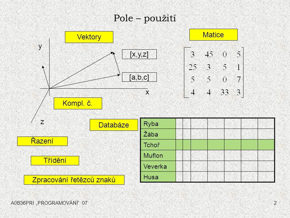 """A0B36PRI """"PROGRAMOVÁNÍ"""" 072 Pole – použití [x,y,z] y z x [a,b,c] Ryba Žába Tchoř Muflon Veverka Husa Vektory Databáze Kompl. č. Matice Zpracování řetě"""