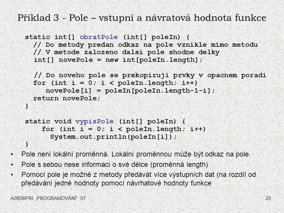 """A0B36PRI """"PROGRAMOVÁNÍ"""" 0720 Příklad 3 - Pole – vstupní a návratová hodnota funkce static int[] obratPole (int[] poleIn) { // Do metody predan odkaz n"""