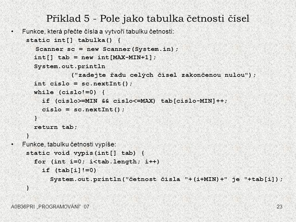 "A0B36PRI ""PROGRAMOVÁNÍ 0724 Příklad 5 - Pole jako tabulka četnosti čísel Celkové řešení: public class CetnostCisel { final static int MIN = 1; final static int MAX = 100; public static void main(String[] args) { vypis(tabulka()); } static int[] tabulka() {..."