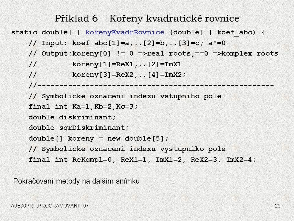 """A0B36PRI """"PROGRAMOVÁNÍ"""" 0729 Příklad 6 – Kořeny kvadratické rovnice static double[ ] korenyKvadrRovnice (double[ ] koef_abc) { // Input: koef_abc[1]=a"""