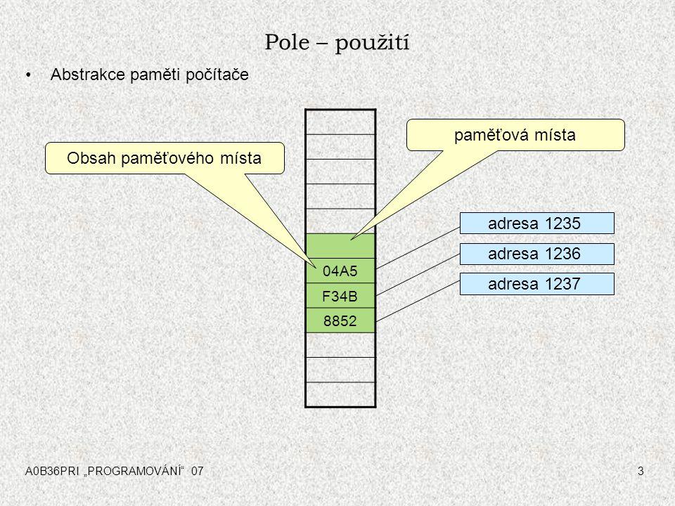 """A0B36PRI """"PROGRAMOVÁNÍ"""" 073 Pole – použití Abstrakce paměti počítače 04A5 F34B 8852 paměťová místa adresa 1235 adresa 1236 adresa 1237 Obsah paměťovéh"""