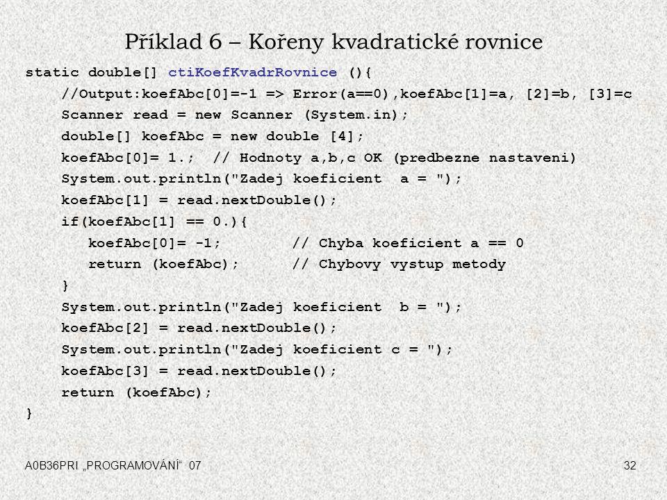 """A0B36PRI """"PROGRAMOVÁNÍ"""" 0732 Příklad 6 – Kořeny kvadratické rovnice static double[] ctiKoefKvadrRovnice (){ //Output:koefAbc[0]=-1 => Error(a==0),koef"""