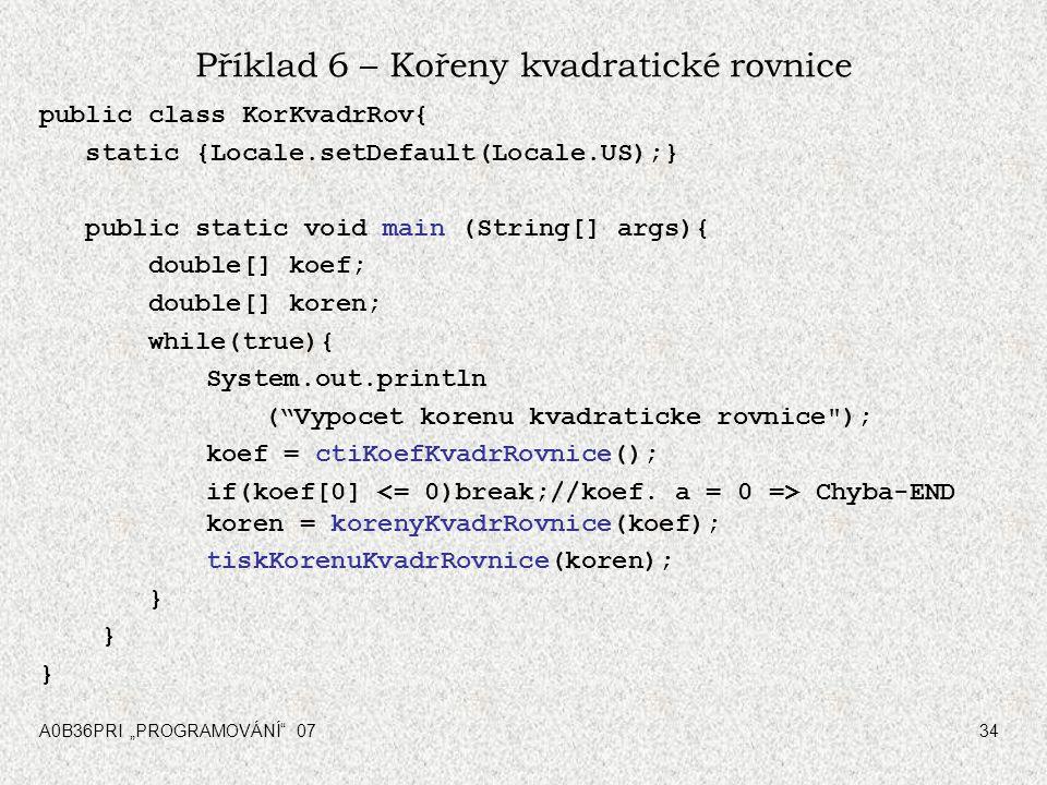 """A0B36PRI """"PROGRAMOVÁNÍ"""" 0734 Příklad 6 – Kořeny kvadratické rovnice public class KorKvadrRov{ static {Locale.setDefault(Locale.US);} public static voi"""