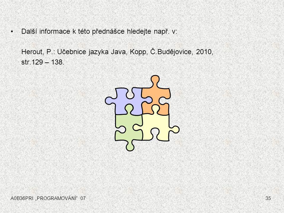 """A0B36PRI """"PROGRAMOVÁNÍ"""" 0735 Další informace k této přednášce hledejte např. v: Herout, P.: Učebnice jazyka Java, Kopp, Č.Budějovice, 2010, str.129 –"""