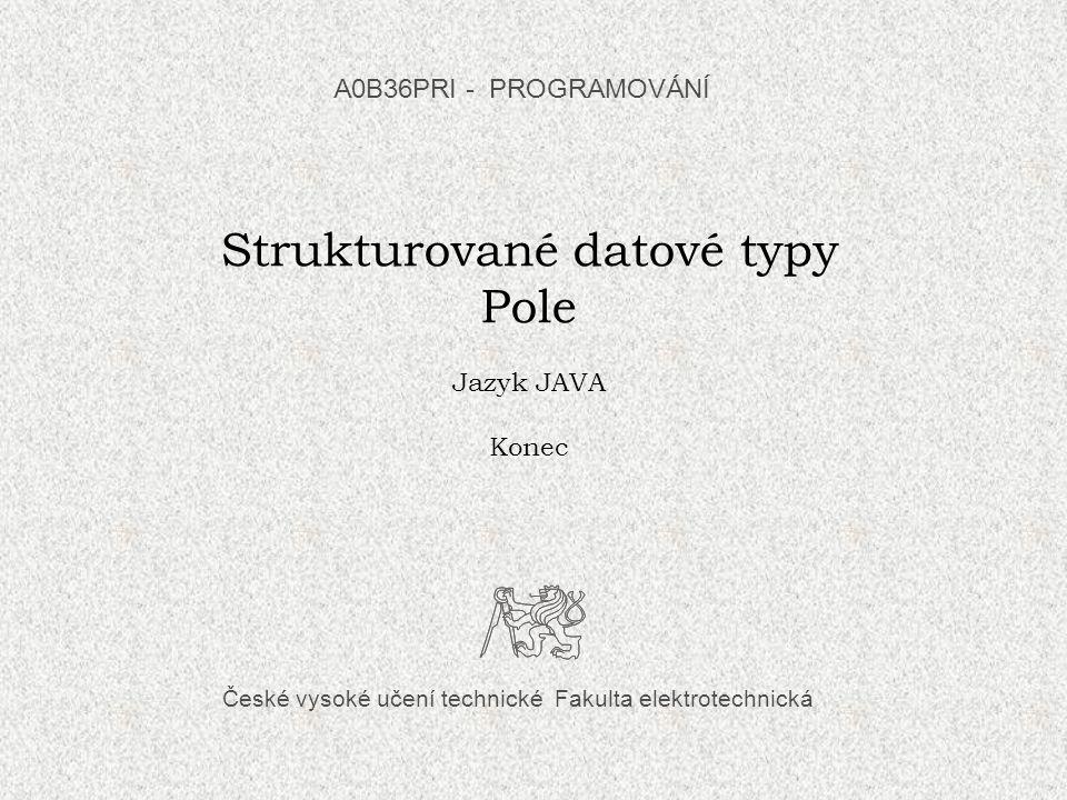České vysoké učení technické Fakulta elektrotechnická Strukturované datové typy Pole Jazyk JAVA Konec A0B36PRI - PROGRAMOVÁNÍ