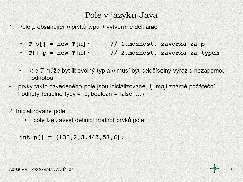"""A0B36PRI """"PROGRAMOVÁNÍ"""" 079 Pole v jazyku Java 1.Pole p obsahující n prvků typu T vytvoříme deklarací T p[] = new T[n];// 1.moznost, zavorka za p T[]"""