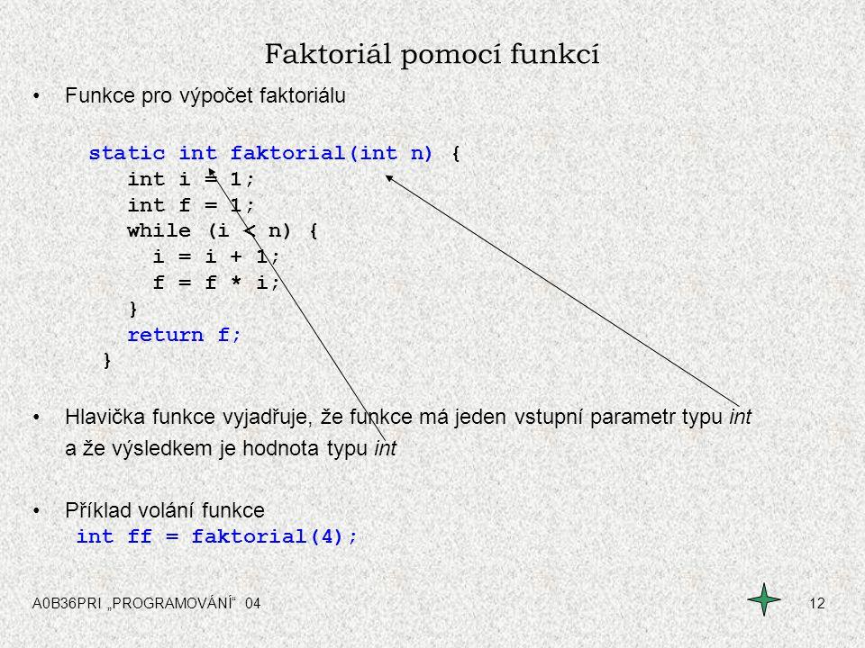 """A0B36PRI """"PROGRAMOVÁNÍ"""" 0412 Faktoriál pomocí funkcí Funkce pro výpočet faktoriálu static int faktorial(int n) { int i = 1; int f = 1; while (i < n) {"""