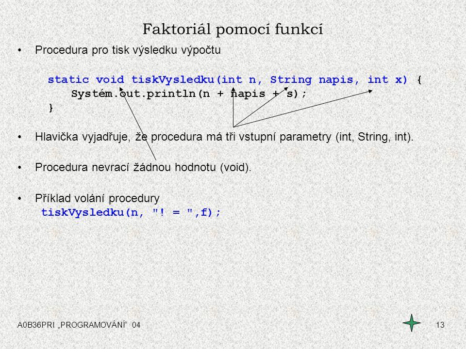 """A0B36PRI """"PROGRAMOVÁNÍ"""" 0413 Faktoriál pomocí funkcí Procedura pro tisk výsledku výpočtu static void tiskVysledku(int n, String napis, int x) { Systém"""