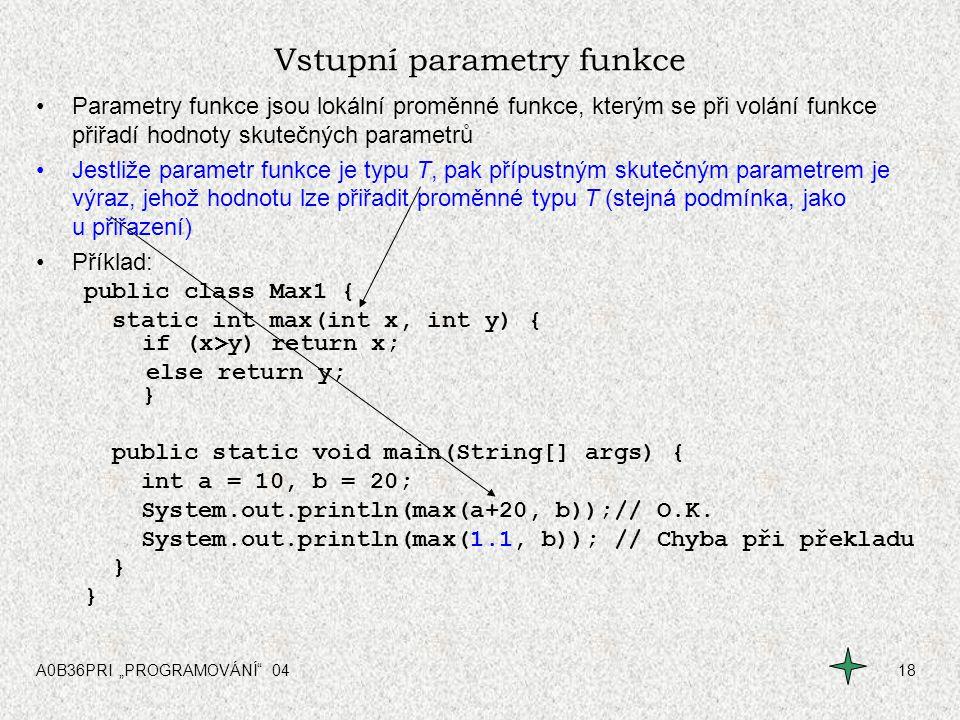 """A0B36PRI """"PROGRAMOVÁNÍ"""" 0418 Vstupní parametry funkce Parametry funkce jsou lokální proměnné funkce, kterým se při volání funkce přiřadí hodnoty skute"""