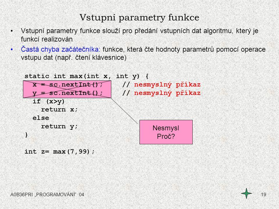 """A0B36PRI """"PROGRAMOVÁNÍ"""" 0419 Vstupní parametry funkce Vstupní parametry funkce slouží pro předání vstupních dat algoritmu, který je funkcí realizován"""