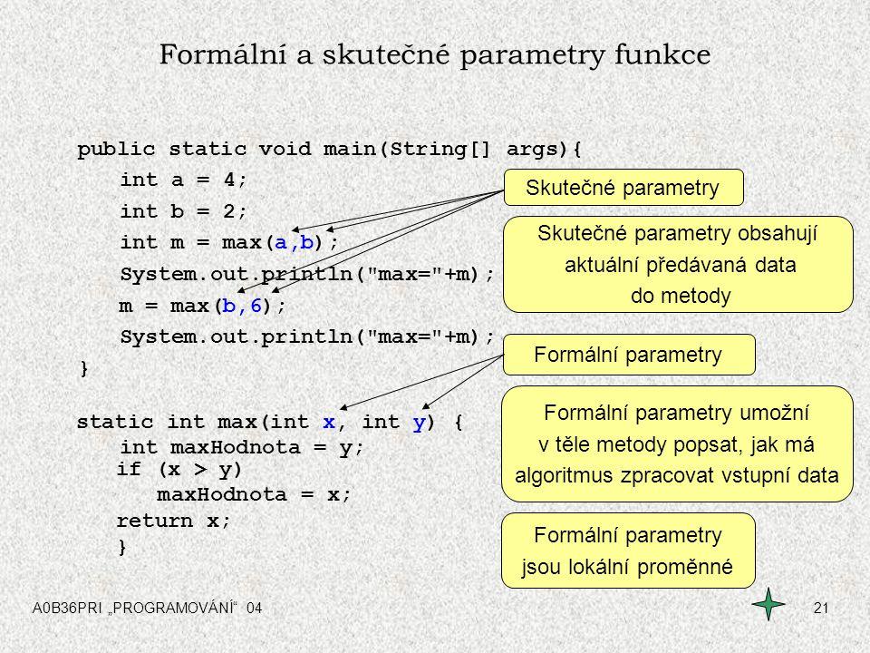 """A0B36PRI """"PROGRAMOVÁNÍ"""" 0421 Formální a skutečné parametry funkce public static void main(String[] args){ int a = 4; int b = 2; int m = max(a,b); Syst"""