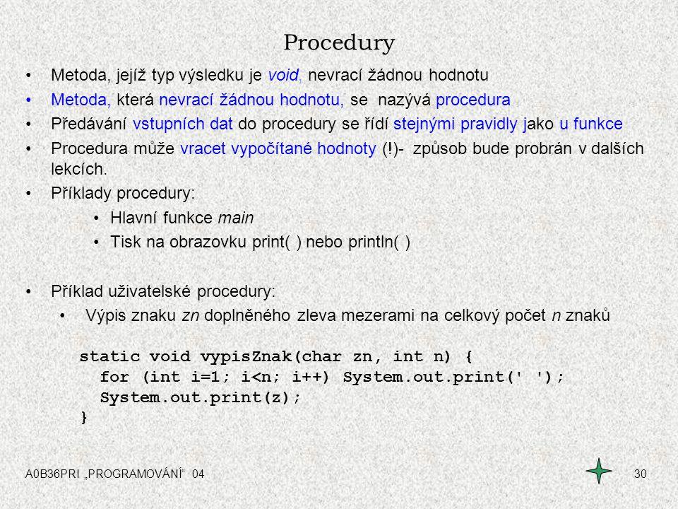 """A0B36PRI """"PROGRAMOVÁNÍ"""" 0430 Procedury Metoda, jejíž typ výsledku je void, nevrací žádnou hodnotu Metoda, která nevrací žádnou hodnotu, se nazývá proc"""