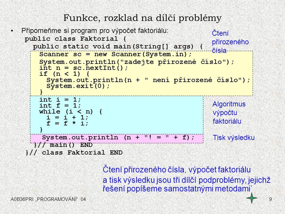 """A0B36PRI """"PROGRAMOVÁNÍ"""" 049 Funkce, rozklad na dílčí problémy Připomeňme si program pro výpočet faktoriálu: public class Faktorial { public static voi"""