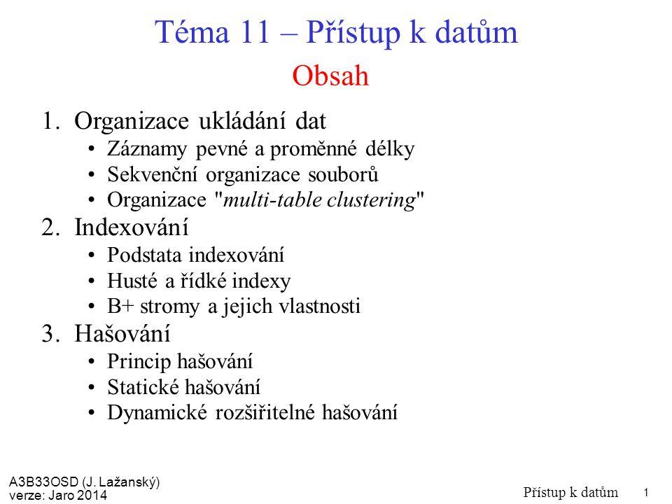 A3B33OSD (J. Lažanský) verze: Jaro 2014 Přístup k datům 1 Obsah Téma 11 – Přístup k datům 1.Organizace ukládání dat Záznamy pevné a proměnné délky Sek