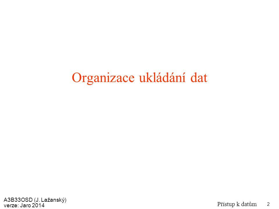 A3B33OSD (J. Lažanský) verze: Jaro 2014 Přístup k datům 2 Organizace ukládání dat