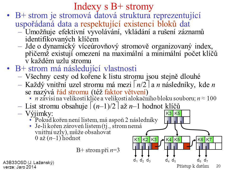 A3B33OSD (J. Lažanský) verze: Jaro 2014 Přístup k datům 20 Indexy s B+ stromy B+ strom je stromová datová struktura reprezentující uspořádaná data a r
