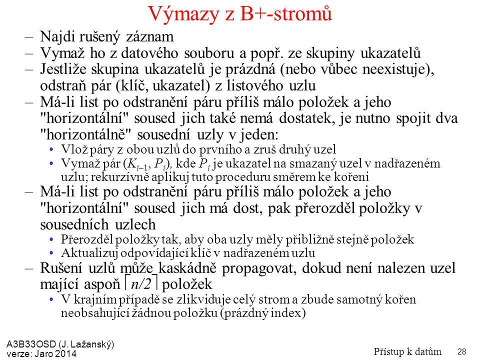 A3B33OSD (J. Lažanský) verze: Jaro 2014 Přístup k datům 28 Výmazy z B+-stromů –Najdi rušený záznam –Vymaž ho z datového souboru a popř. ze skupiny uka