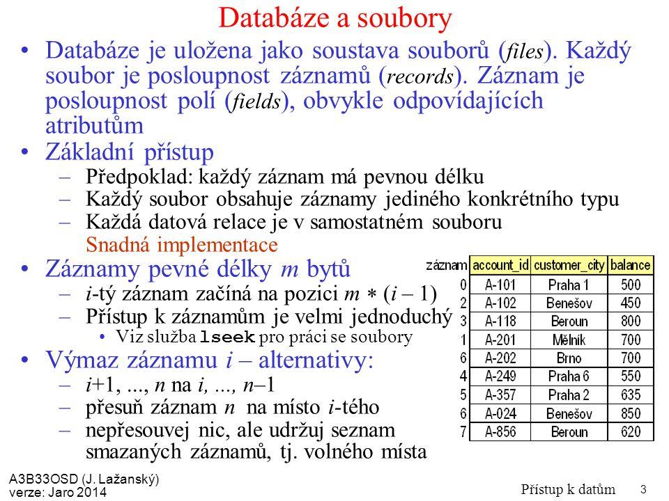 A3B33OSD (J. Lažanský) verze: Jaro 2014 Přístup k datům 3 Databáze a soubory Databáze je uložena jako soustava souborů ( files ). Každý soubor je posl