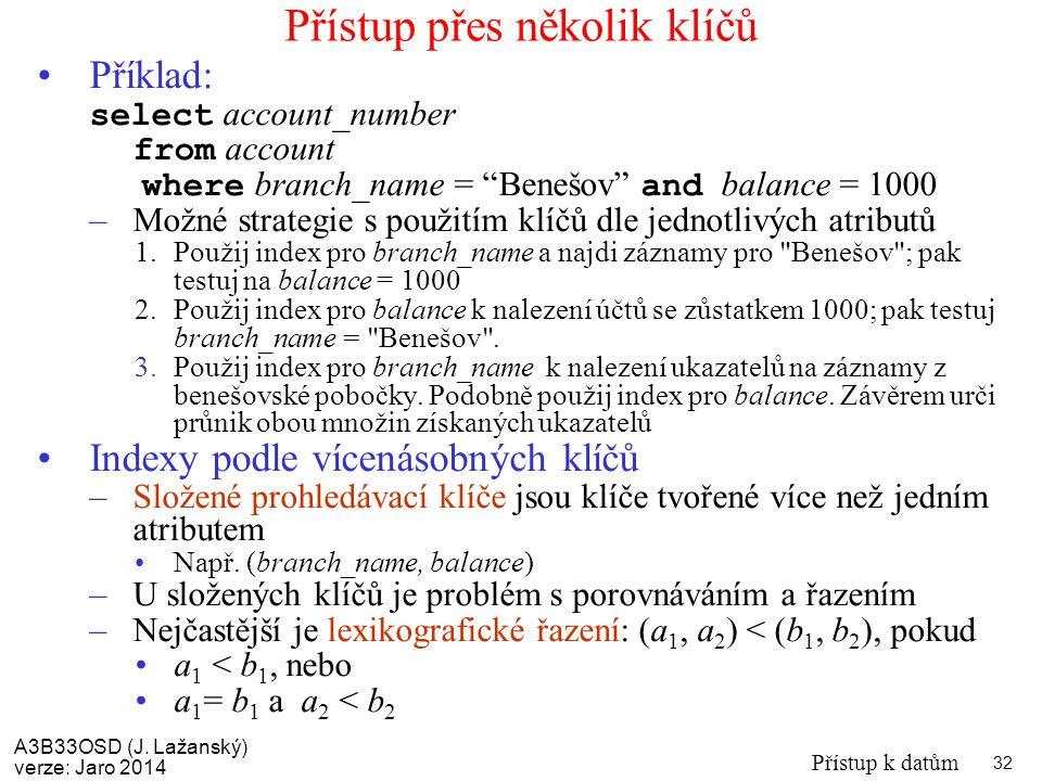 A3B33OSD (J. Lažanský) verze: Jaro 2014 Přístup k datům 32 Přístup přes několik klíčů Příklad: select account_number from account where branch_name =