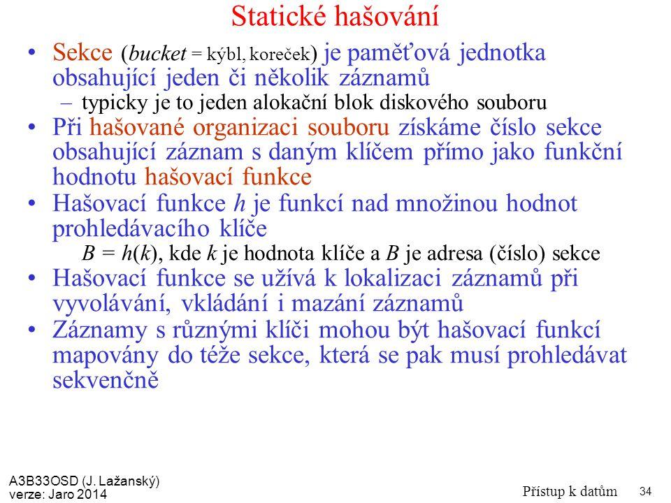 A3B33OSD (J. Lažanský) verze: Jaro 2014 Přístup k datům 34 Statické hašování Sekce (bucket = kýbl, koreček ) je paměťová jednotka obsahující jeden či
