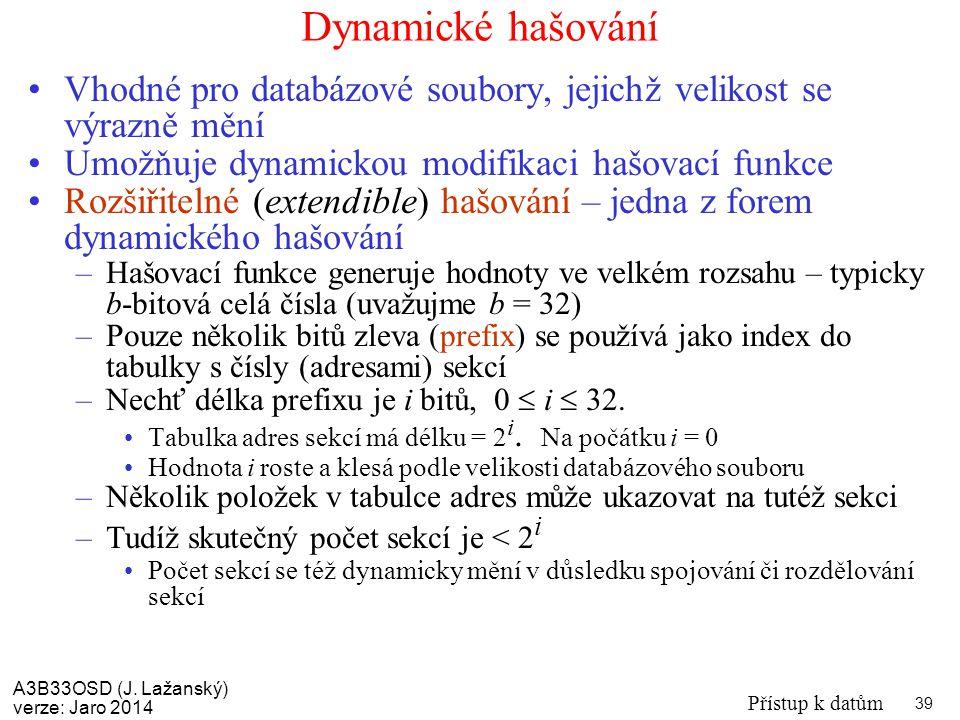 A3B33OSD (J. Lažanský) verze: Jaro 2014 Přístup k datům 39 Dynamické hašování Vhodné pro databázové soubory, jejichž velikost se výrazně mění Umožňuje