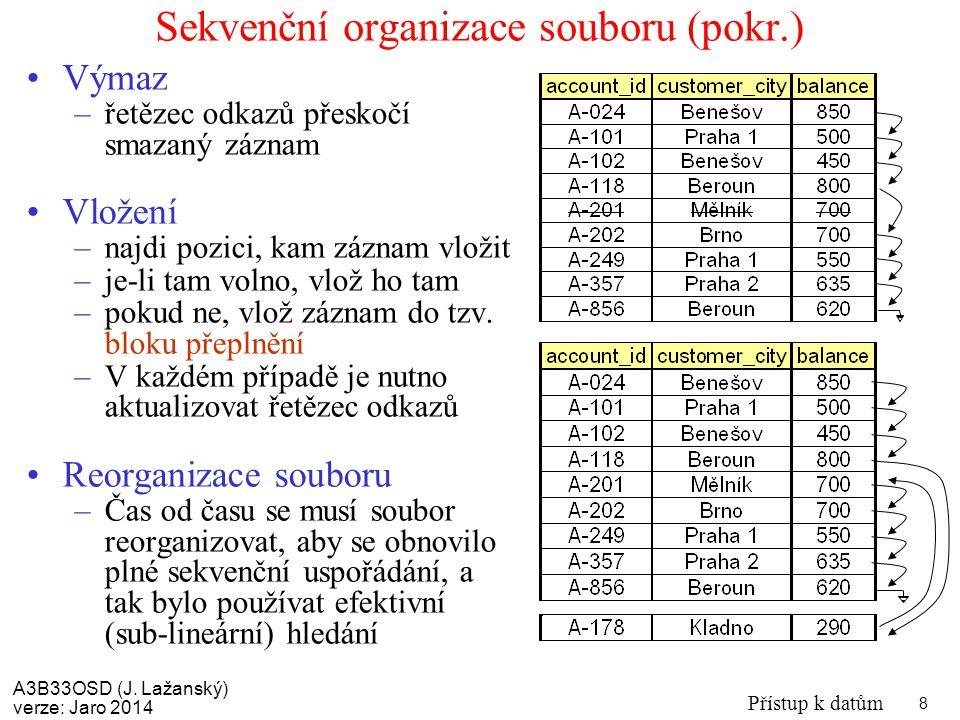 A3B33OSD (J. Lažanský) verze: Jaro 2014 Přístup k datům 8 Sekvenční organizace souboru (pokr.) Výmaz –řetězec odkazů přeskočí smazaný záznam Vložení –