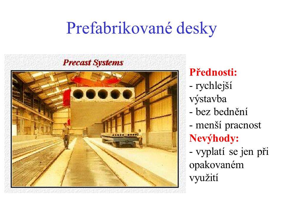 Prefabrikované desky Přednosti: - rychlejší výstavba - bez bednění - menší pracnost Nevýhody: - vyplatí se jen při opakovaném využití