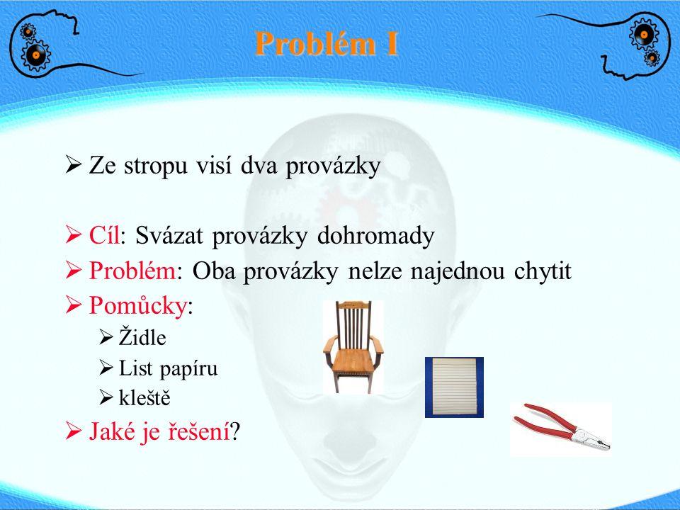 Problém I  Ze stropu visí dva provázky  Cíl: Svázat provázky dohromady  Problém: Oba provázky nelze najednou chytit  Pomůcky:  Židle  List papír