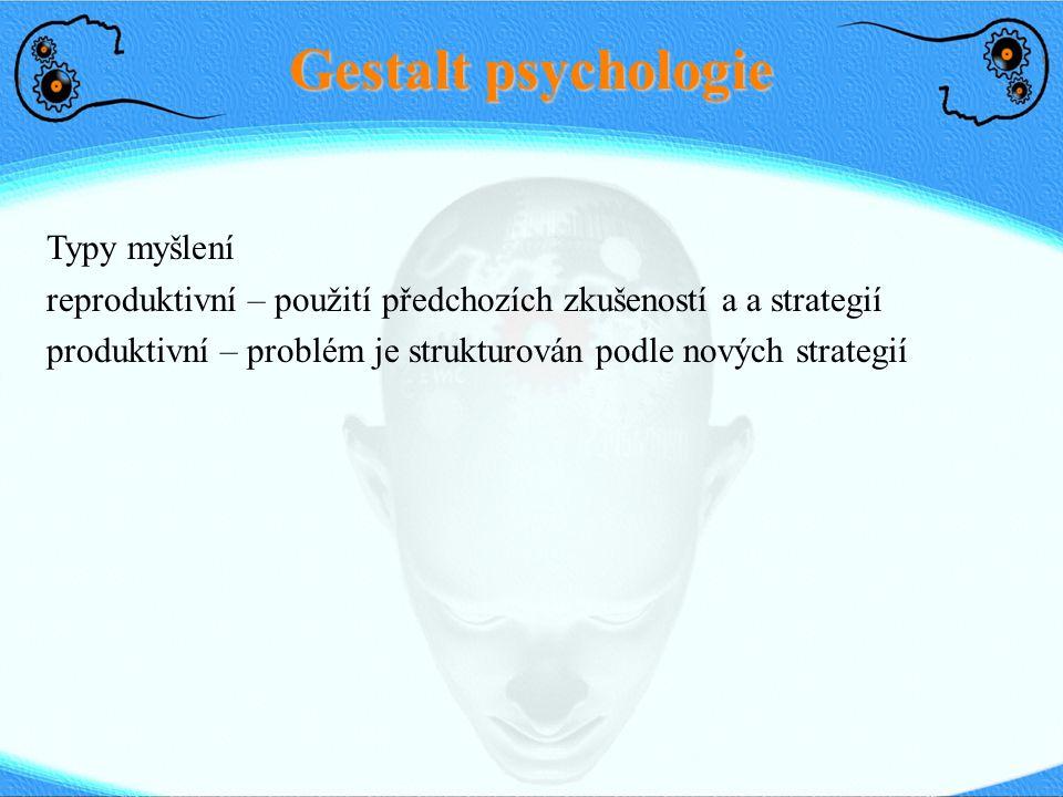 Gestalt psychologie Typy myšlení reproduktivní – použití předchozích zkušeností a a strategií produktivní – problém je strukturován podle nových strat