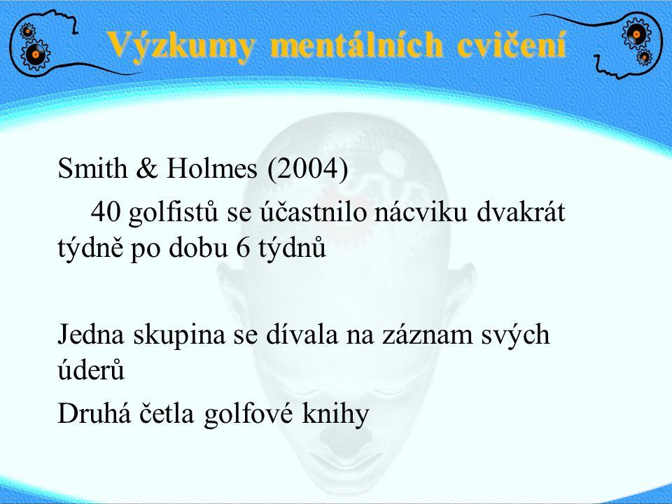 Výzkumy mentálních cvičení Smith & Holmes (2004) 40 golfistů se účastnilo nácviku dvakrát týdně po dobu 6 týdnů Jedna skupina se dívala na záznam svýc