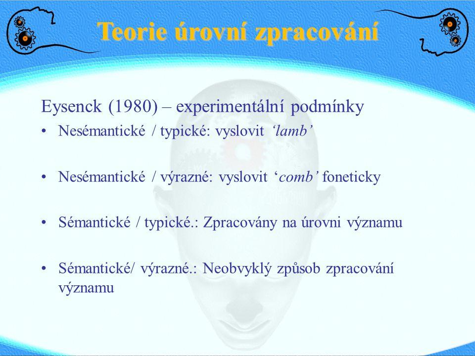 Teorie úrovní zpracování Eysenck (1980) – experimentální podmínky Nesémantické / typické: vyslovit 'lamb' Nesémantické / výrazné: vyslovit 'comb' foneticky Sémantické / typické.: Zpracovány na úrovni významu Sémantické/ výrazné.: Neobvyklý způsob zpracování významu