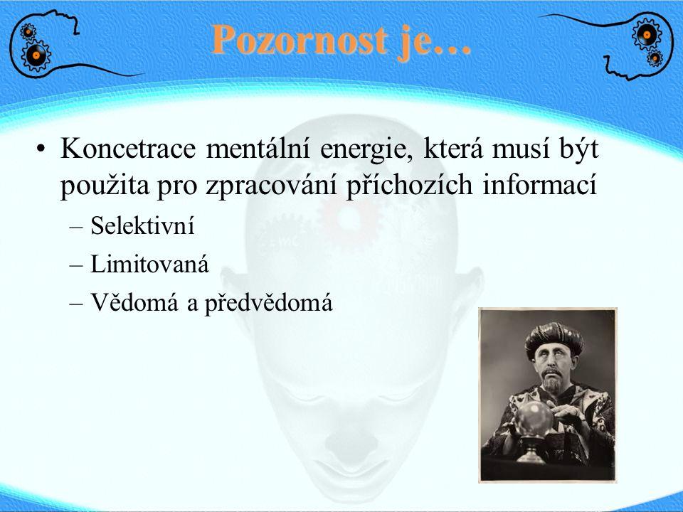 Pozornost je… Koncetrace mentální energie, která musí být použita pro zpracování příchozích informací –Selektivní –Limitovaná –Vědomá a předvědomá