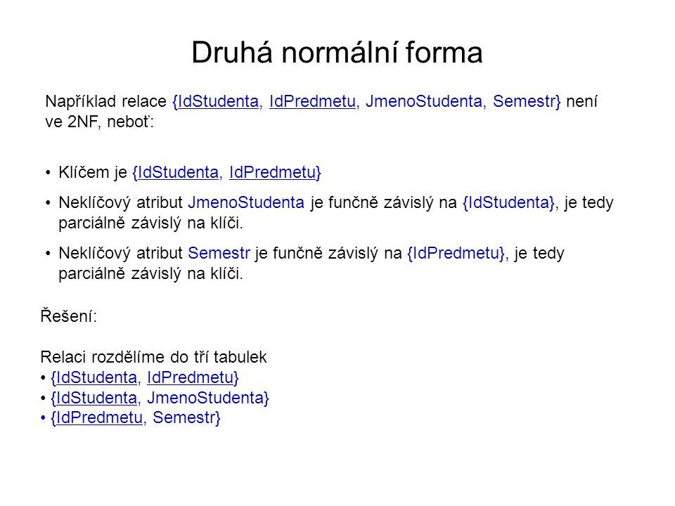 Druhá normální forma Například relace {IdStudenta, IdPredmetu, JmenoStudenta, Semestr} není ve 2NF, neboť: Klíčem je {IdStudenta, IdPredmetu} Neklíčov