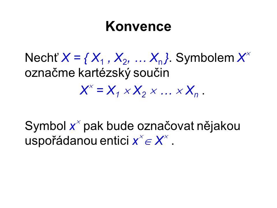 Konvence Nechť X = { X 1, X 2, … X n }. Symbolem X  označme kartézský součin X  = X 1  X 2  …  X n. Symbol x  pak bude označovat nějakou uspořád