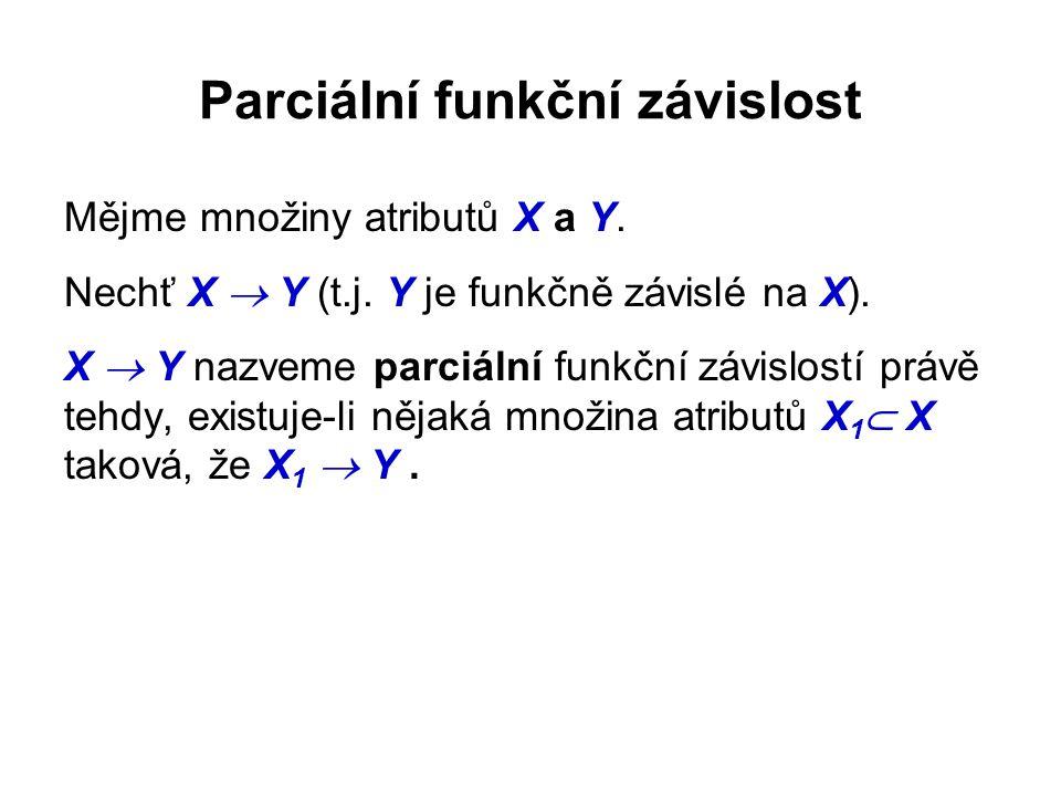 Parciální funkční závislost Mějme množiny atributů X a Y. Nechť X  Y (t.j. Y je funkčně závislé na X). X  Y nazveme parciální funkční závislostí prá